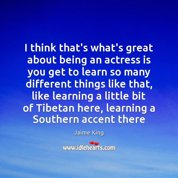 Image, I think that's what's great about being an actress is you get
