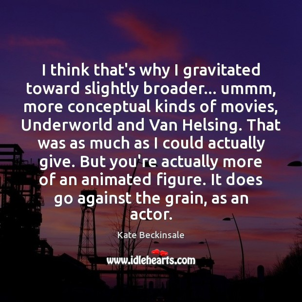 I think that's why I gravitated toward slightly broader… ummm, more conceptual Kate Beckinsale Picture Quote