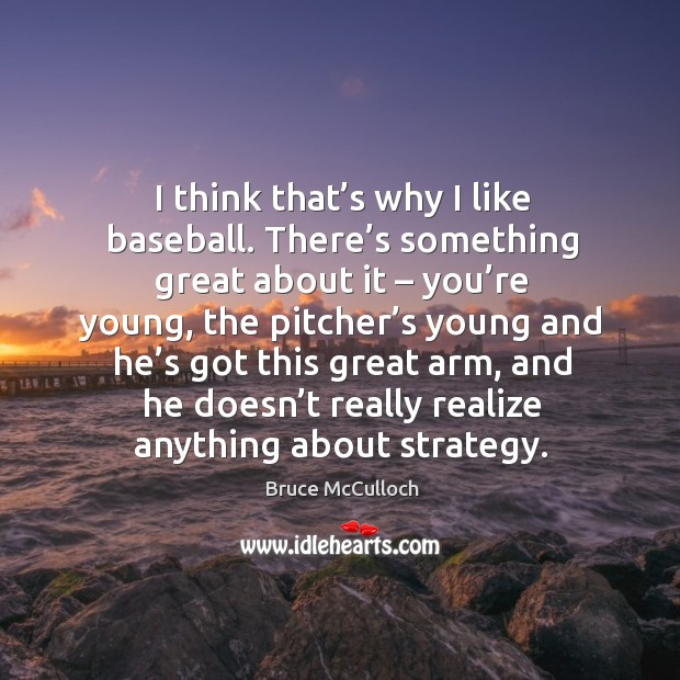 I think that's why I like baseball. There's something great about it – you're young Bruce McCulloch Picture Quote