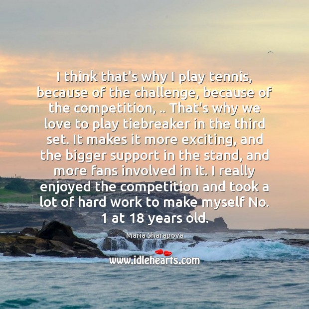 I think that's why I play tennis, because of the challenge, because Maria Sharapova Picture Quote