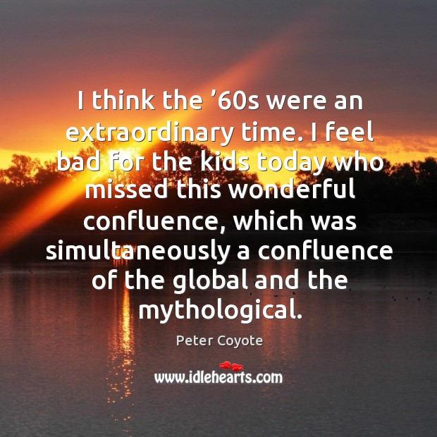 I think the '60s were an extraordinary time. I feel bad for the kids today who Peter Coyote Picture Quote
