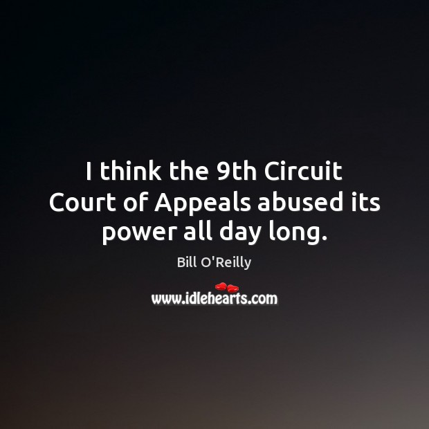 I think the 9th Circuit Court of Appeals abused its power all day long. Image
