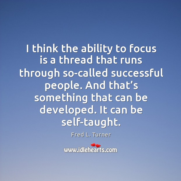I think the ability to focus is a thread that runs through so-called successful people. Fred L. Turner Picture Quote