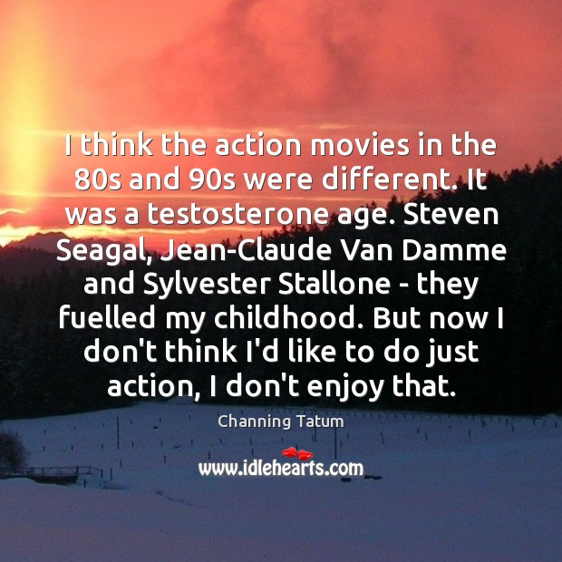 Image, I think the action movies in the 80s and 90s were different.