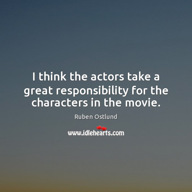 I think the actors take a great responsibility for the characters in the movie. Image