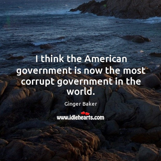 I think the american government is now the most corrupt government in the world. Image