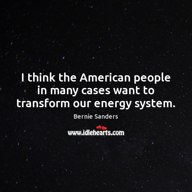 I think the American people in many cases want to transform our energy system. Bernie Sanders Picture Quote