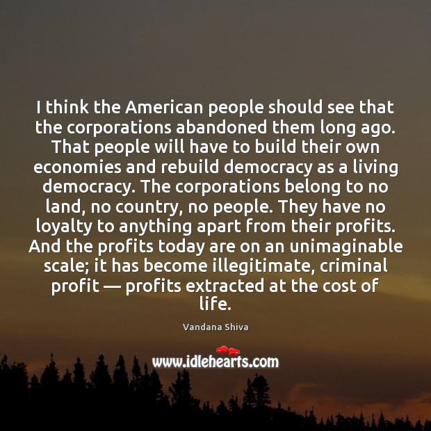 I think the American people should see that the corporations abandoned them Vandana Shiva Picture Quote
