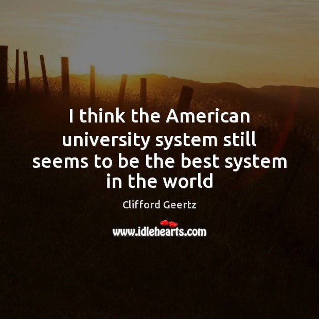 Image, I think the American university system still seems to be the best system in the world