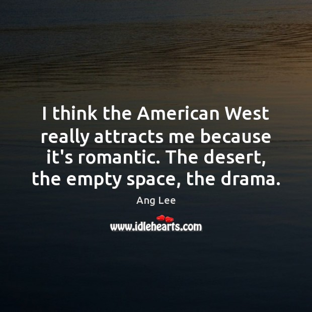 Image, I think the American West really attracts me because it's romantic. The