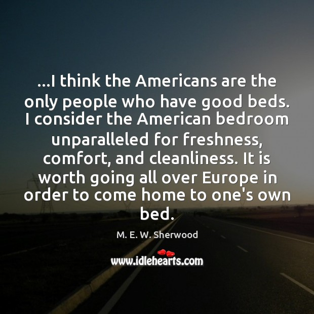 …I think the Americans are the only people who have good beds. M. E. W. Sherwood Picture Quote