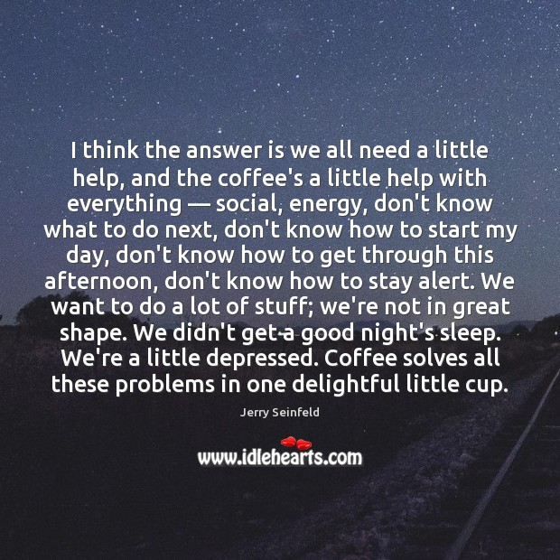 I think the answer is we all need a little help, and Jerry Seinfeld Picture Quote