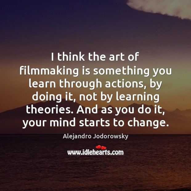 I think the art of filmmaking is something you learn through actions, Image