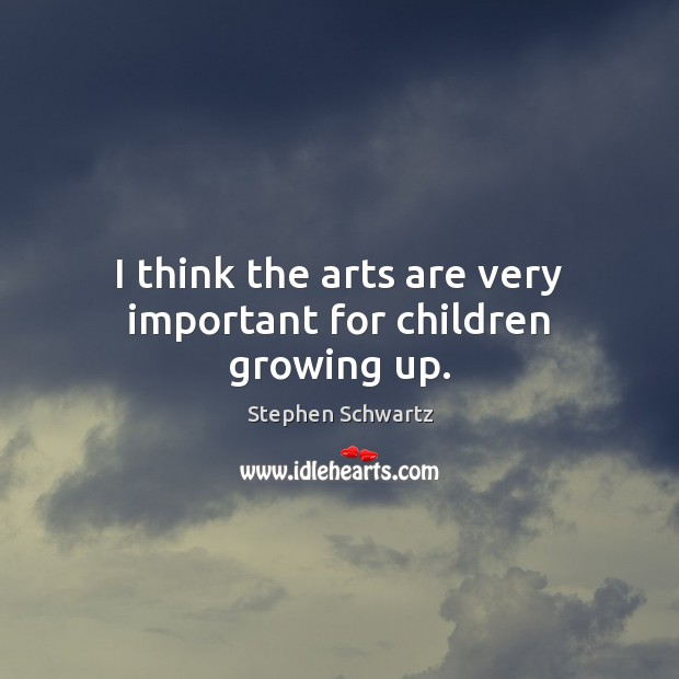 I think the arts are very important for children growing up. Image