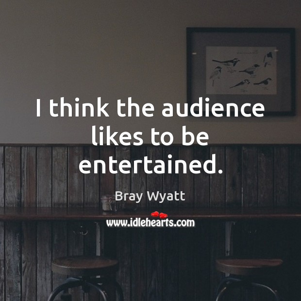 I think the audience likes to be entertained. Image
