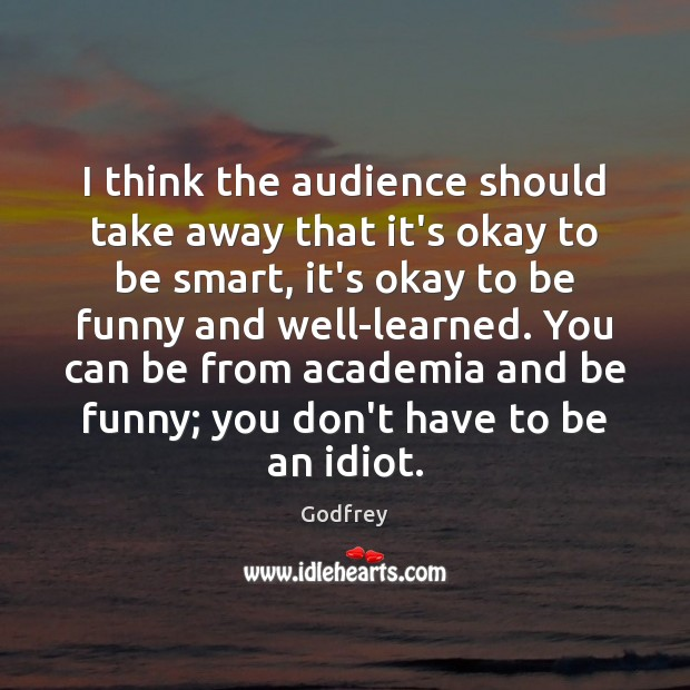 I think the audience should take away that it's okay to be Godfrey Picture Quote