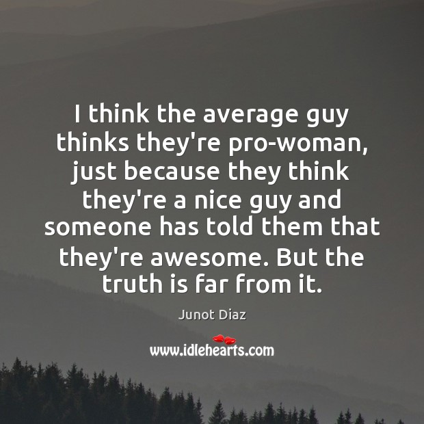 Image, I think the average guy thinks they're pro-woman, just because they think