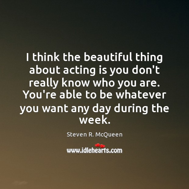 Image, I think the beautiful thing about acting is you don't really know