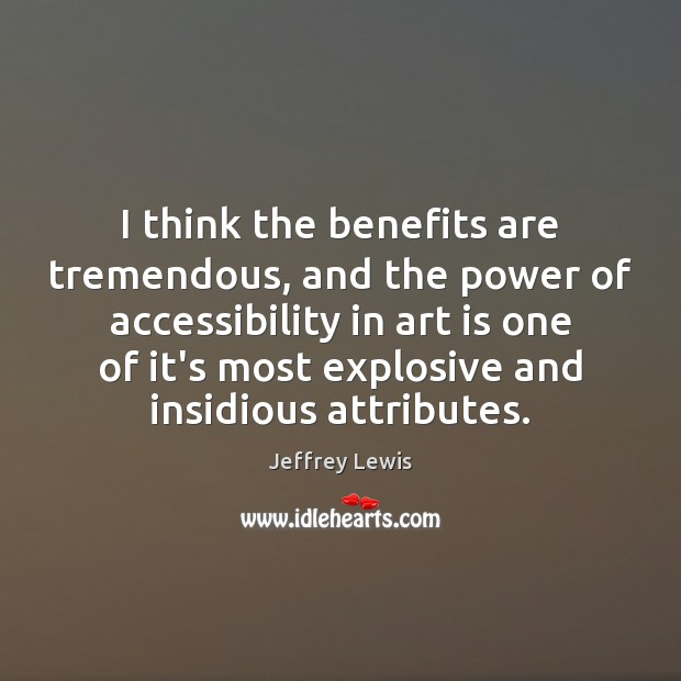 I think the benefits are tremendous, and the power of accessibility in Jeffrey Lewis Picture Quote