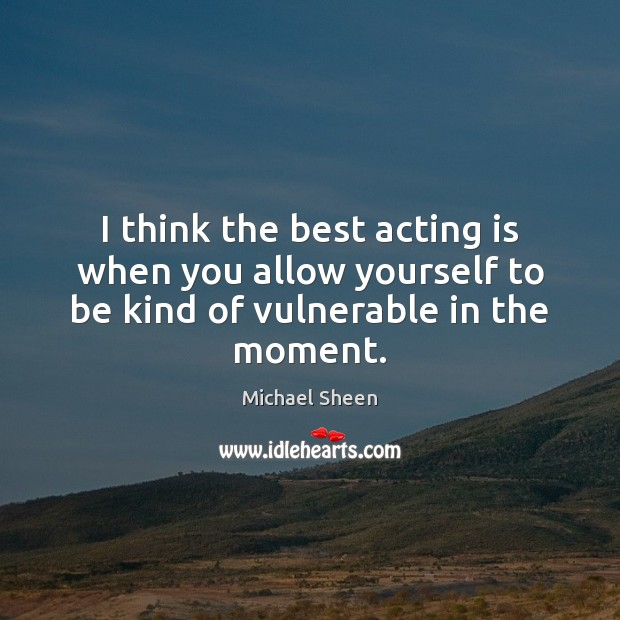Image, I think the best acting is when you allow yourself to be kind of vulnerable in the moment.