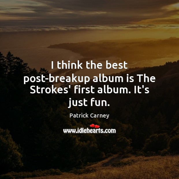 Image, I think the best post-breakup album is The Strokes' first album. It's just fun.