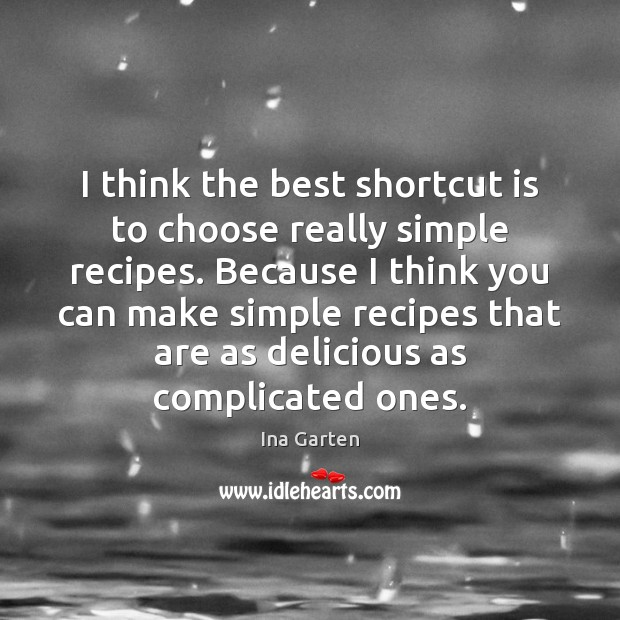I think the best shortcut is to choose really simple recipes. Because Ina Garten Picture Quote