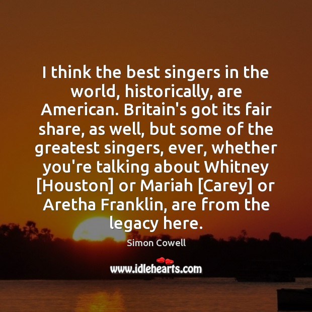 I think the best singers in the world, historically, are American. Britain's Simon Cowell Picture Quote