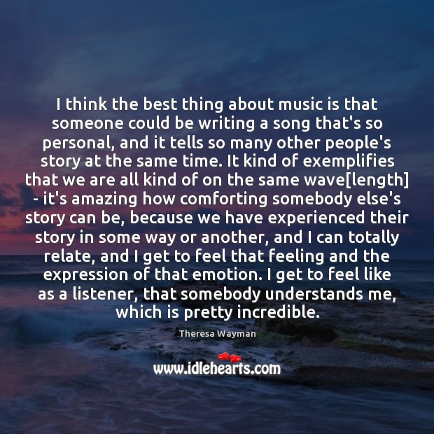 I think the best thing about music is that someone could be Image