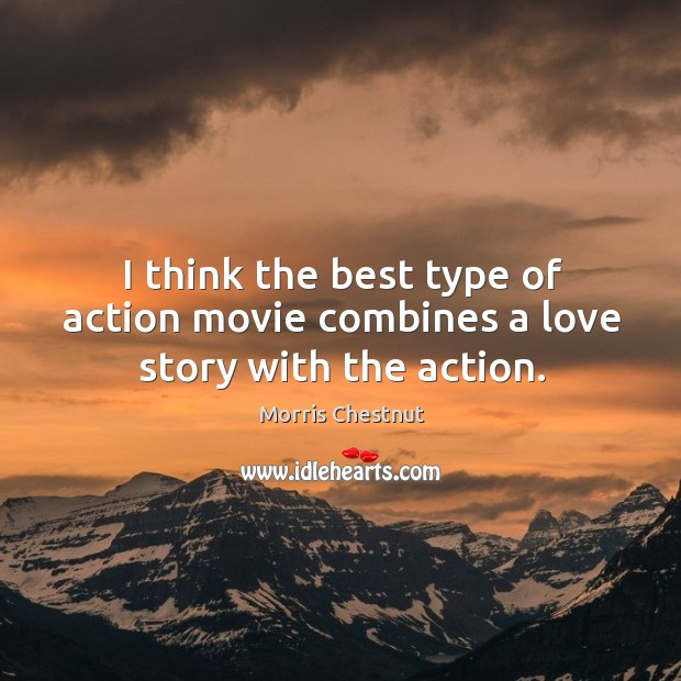 I think the best type of action movie combines a love story with the action. Morris Chestnut Picture Quote