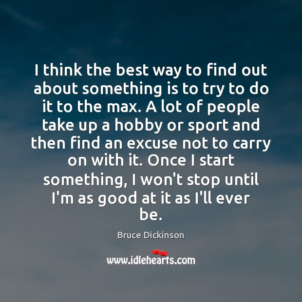 I think the best way to find out about something is to Bruce Dickinson Picture Quote