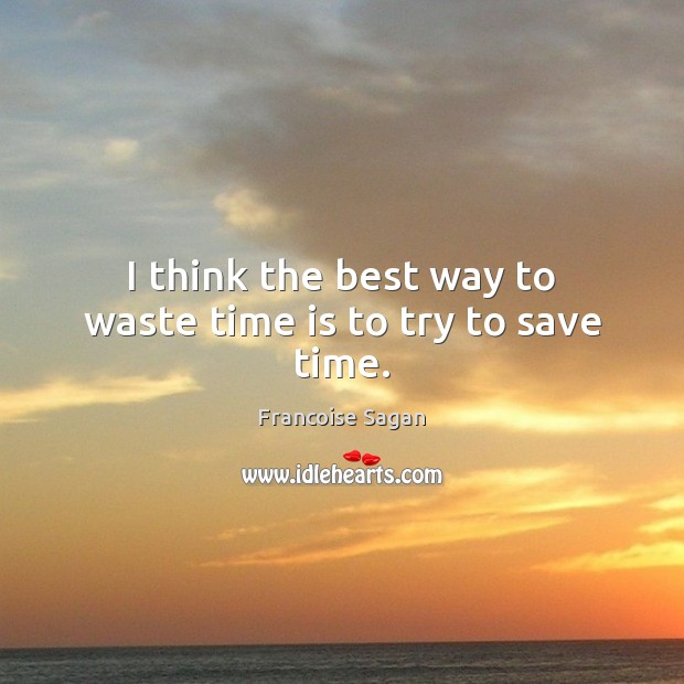 I think the best way to waste time is to try to save time. Francoise Sagan Picture Quote