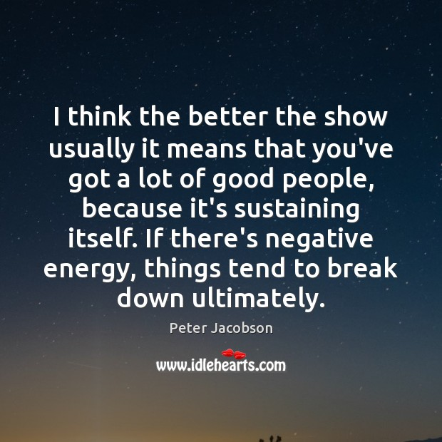I think the better the show usually it means that you've got Peter Jacobson Picture Quote
