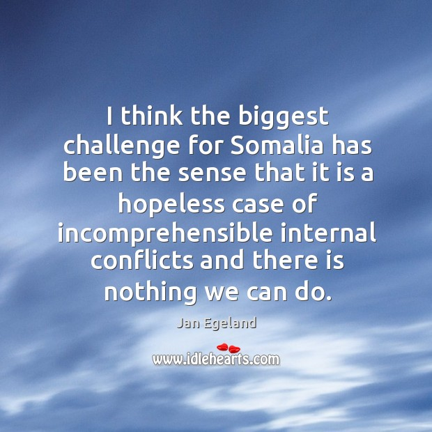 I think the biggest challenge for somalia has been the sense that it is a hopeless case of Jan Egeland Picture Quote