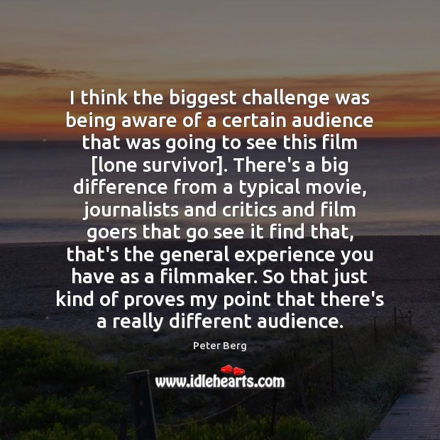 I think the biggest challenge was being aware of a certain audience Peter Berg Picture Quote