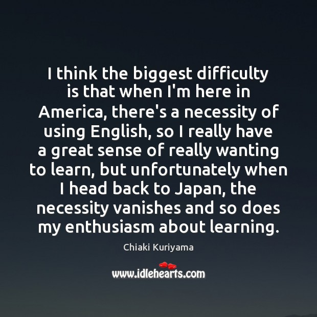 I think the biggest difficulty is that when I'm here in America, Image