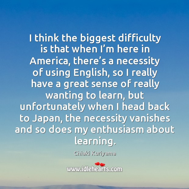 Image, I think the biggest difficulty is that when I'm here in america, there's a necessity of using english