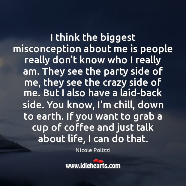 I think the biggest misconception about me is people really don't know Nicole Polizzi Picture Quote