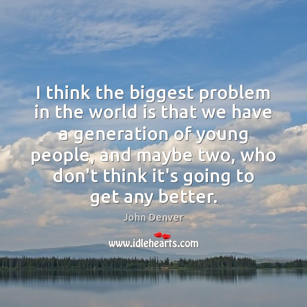 I think the biggest problem in the world is that we have John Denver Picture Quote