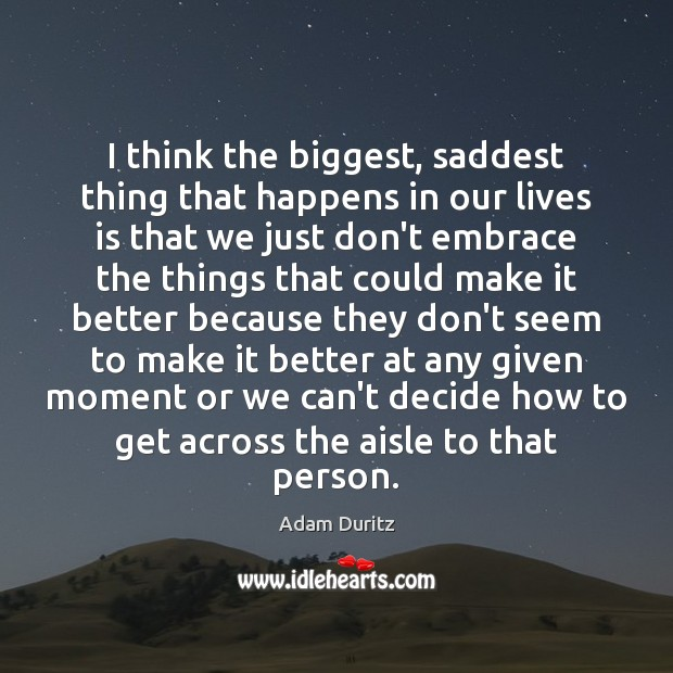 I think the biggest, saddest thing that happens in our lives is Adam Duritz Picture Quote