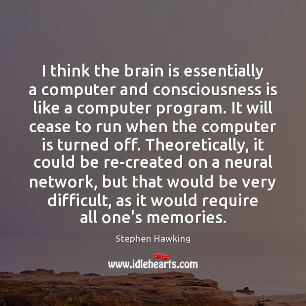 I think the brain is essentially a computer and consciousness is like Stephen Hawking Picture Quote