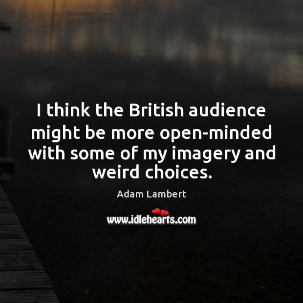 I think the British audience might be more open-minded with some of Adam Lambert Picture Quote