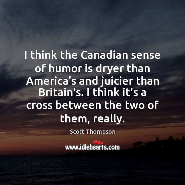 I think the Canadian sense of humor is dryer than America's and Humor Quotes Image