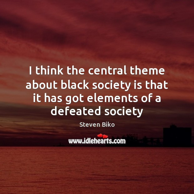 I think the central theme about black society is that it has Steven Biko Picture Quote