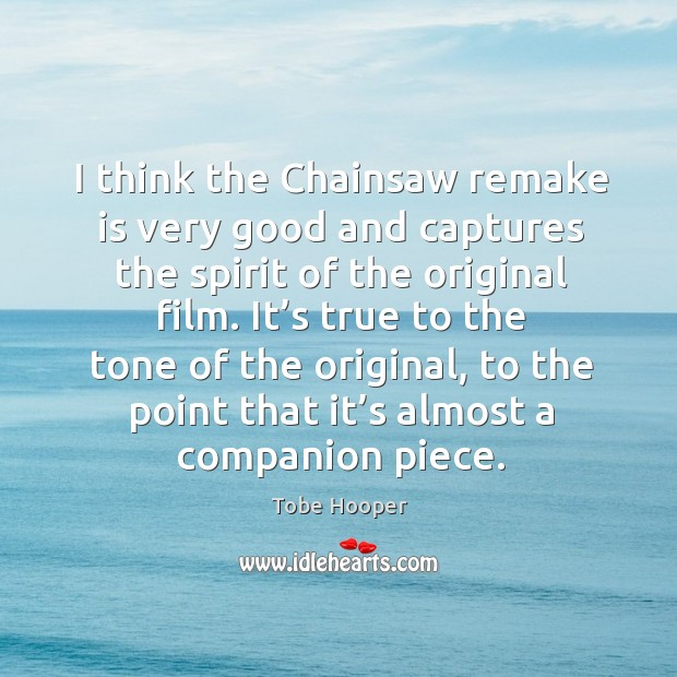 I think the chainsaw remake is very good and captures the spirit of the original film. Tobe Hooper Picture Quote