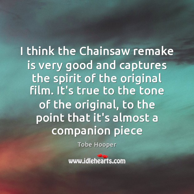 I think the Chainsaw remake is very good and captures the spirit Tobe Hooper Picture Quote