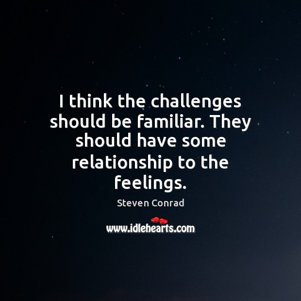 I think the challenges should be familiar. They should have some relationship Steven Conrad Picture Quote
