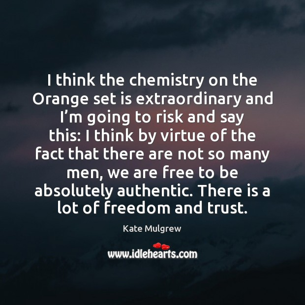 I think the chemistry on the Orange set is extraordinary and I' Kate Mulgrew Picture Quote
