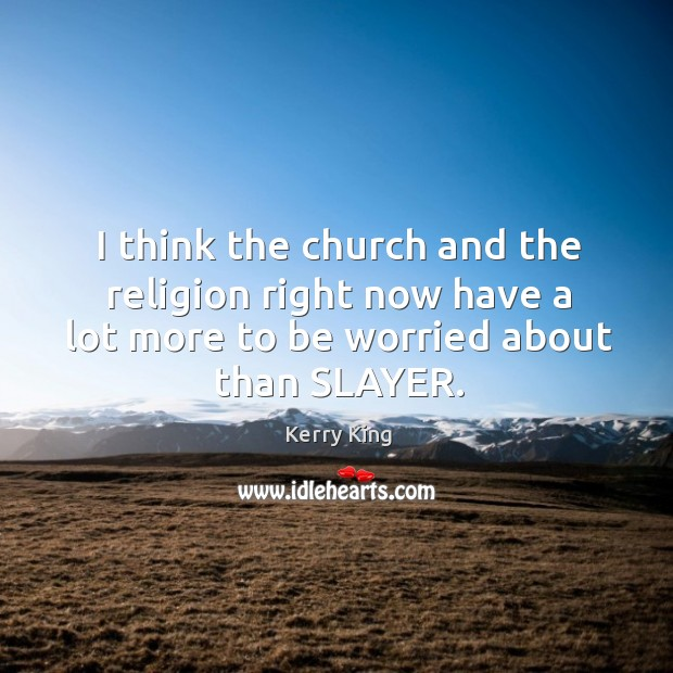 I think the church and the religion right now have a lot more to be worried about than slayer. Kerry King Picture Quote