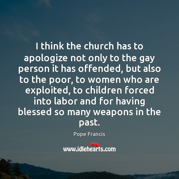 I think the church has to apologize not only to the gay Pope Francis Picture Quote