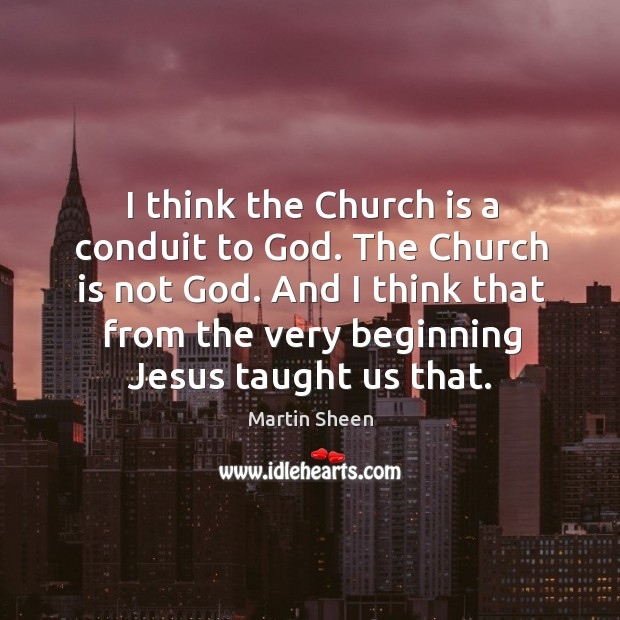 I think the church is a conduit to God. The church is not God. Martin Sheen Picture Quote